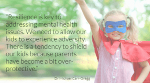 "An image of a girl dressed as a superhero with a blue mask on. She is wearing a school uniform and there are words on the image saying ""Resilience is key to addressing mental health issues. We need to allow our kids to experience adversity. There is a tendency to shield our kids because parents have become a bit over-protective."" Dr Michael Carr-Gregg"